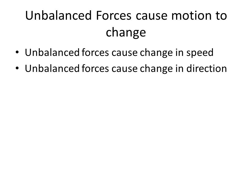 Unbalanced Forces cause motion to change Unbalanced forces cause change in speed Unbalanced forces cause change in direction