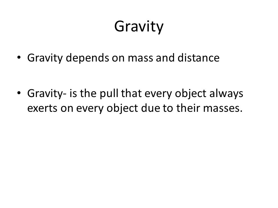 Gravity Gravity depends on mass and distance Gravity- is the pull that every object always exerts on every object due to their masses.