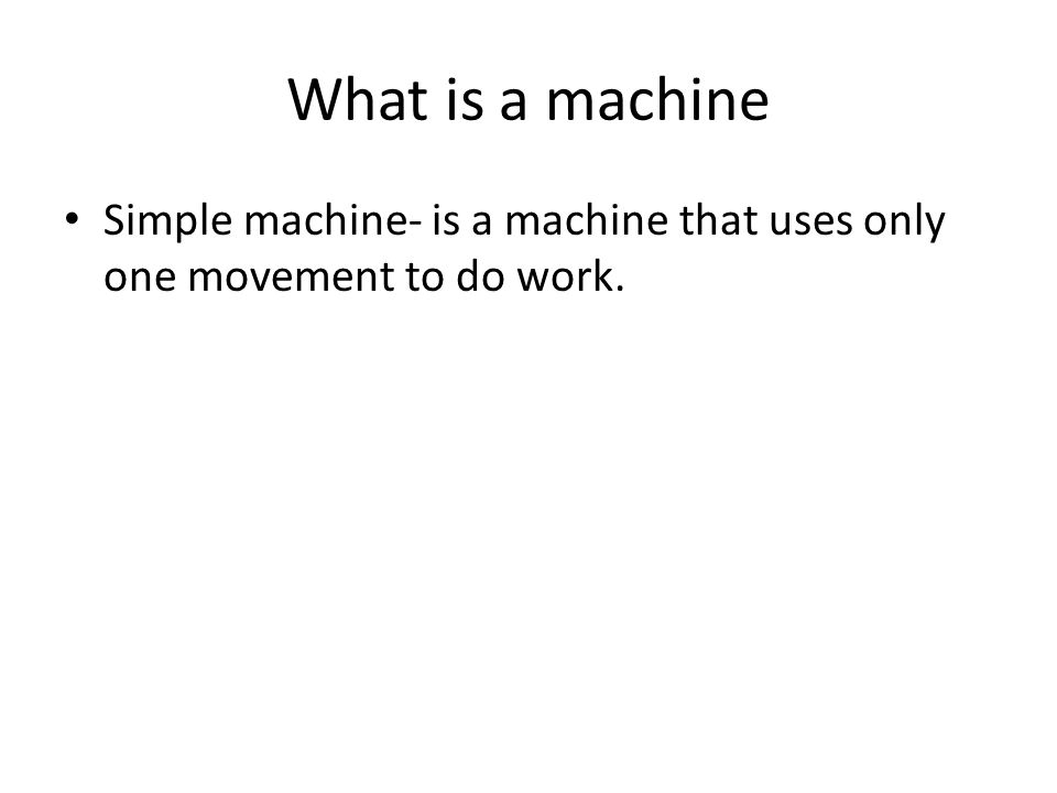 What is a machine Simple machine- is a machine that uses only one movement to do work.