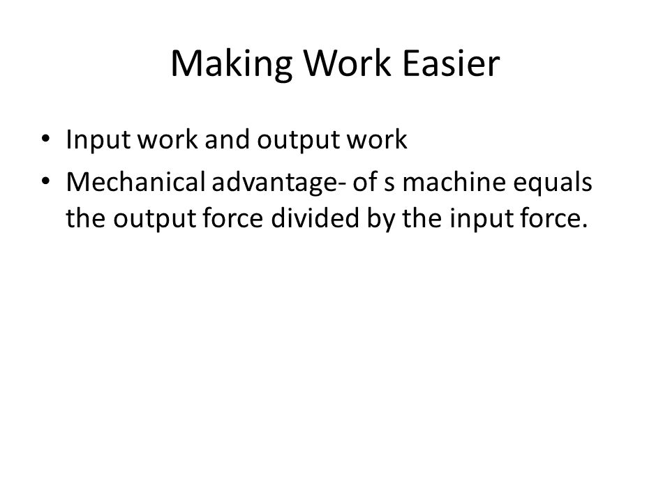 Making Work Easier Input work and output work Mechanical advantage- of s machine equals the output force divided by the input force.