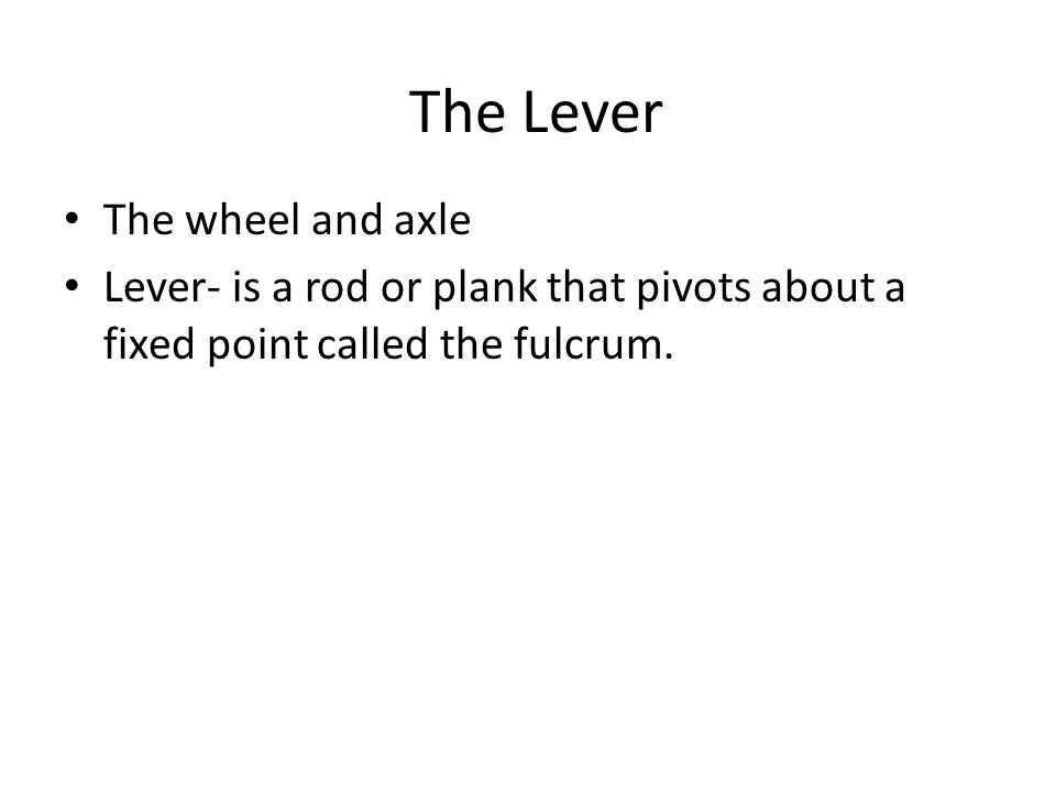 The Lever The wheel and axle Lever- is a rod or plank that pivots about a fixed point called the fulcrum.