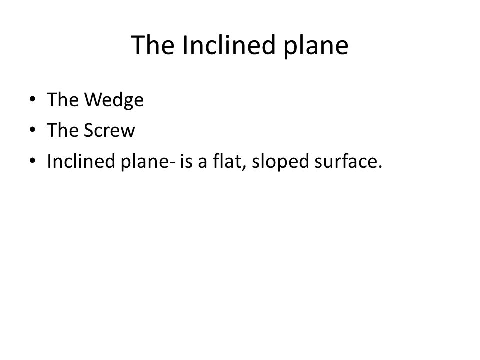 The Inclined plane The Wedge The Screw Inclined plane- is a flat, sloped surface.