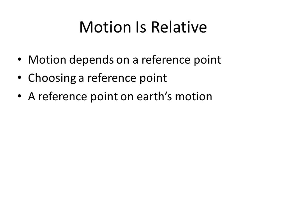 Motion Is Relative Motion depends on a reference point Choosing a reference point A reference point on earth's motion