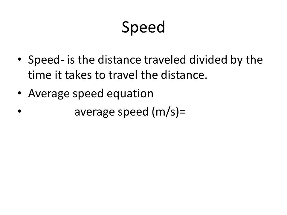 Speed Speed- is the distance traveled divided by the time it takes to travel the distance.