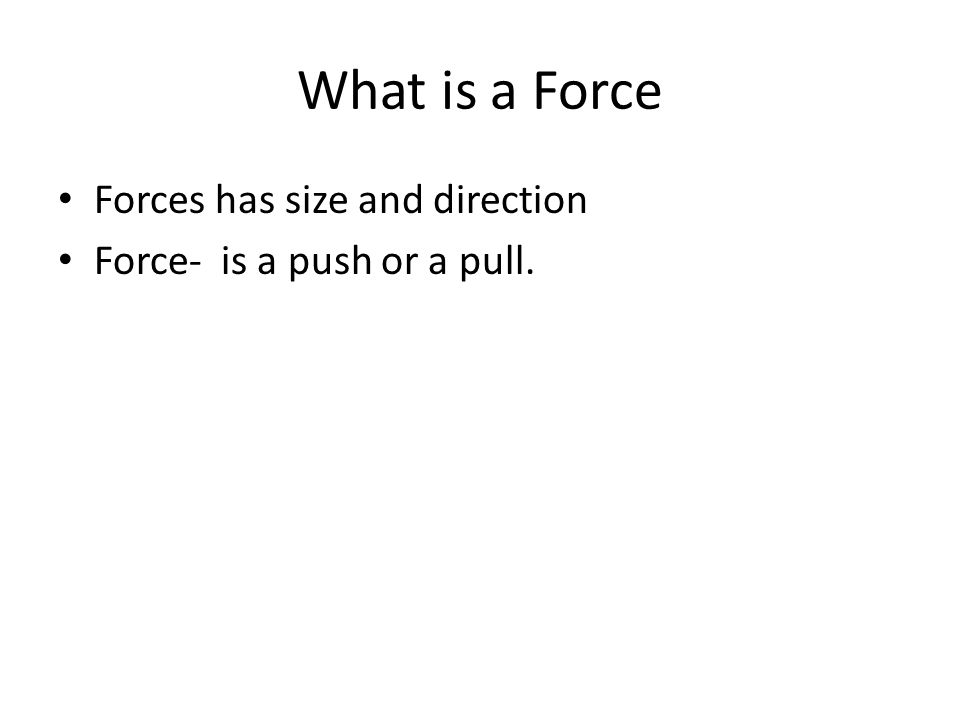 What is a Force Forces has size and direction Force- is a push or a pull.