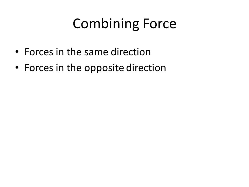 Combining Force Forces in the same direction Forces in the opposite direction