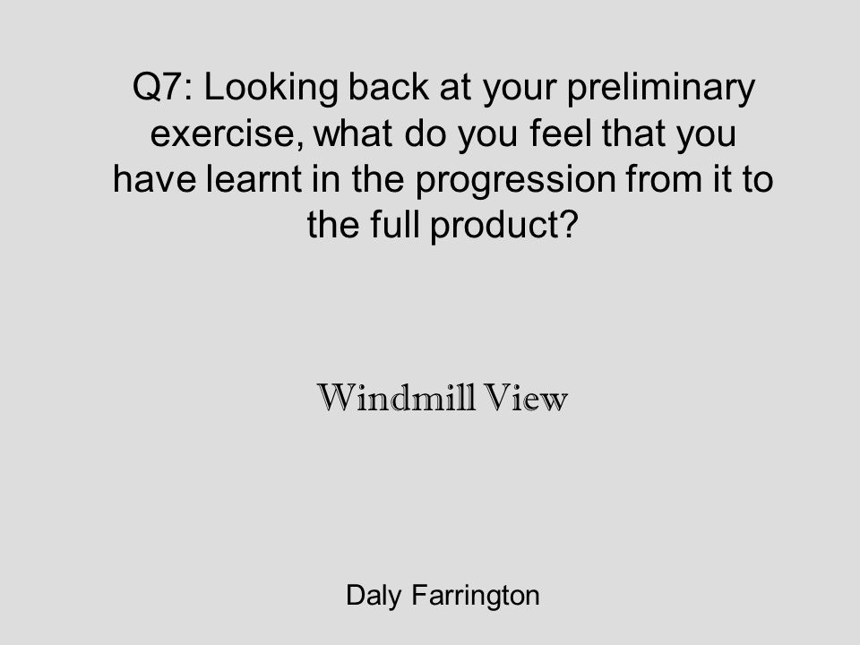 Q7: Looking back at your preliminary exercise, what do you feel that you have learnt in the progression from it to the full product.