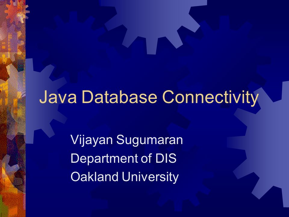 Java Database Connectivity Vijayan Sugumaran Department of DIS Oakland University