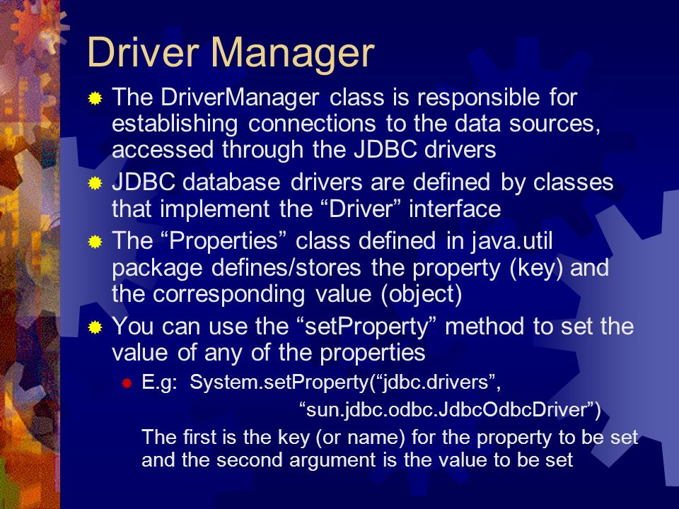 Driver Manager  The DriverManager class is responsible for establishing connections to the data sources, accessed through the JDBC drivers  JDBC database drivers are defined by classes that implement the Driver interface  The Properties class defined in java.util package defines/stores the property (key) and the corresponding value (object)  You can use the setProperty method to set the value of any of the properties  E.g: System.setProperty( jdbc.drivers , sun.jdbc.odbc.JdbcOdbcDriver ) The first is the key (or name) for the property to be set and the second argument is the value to be set