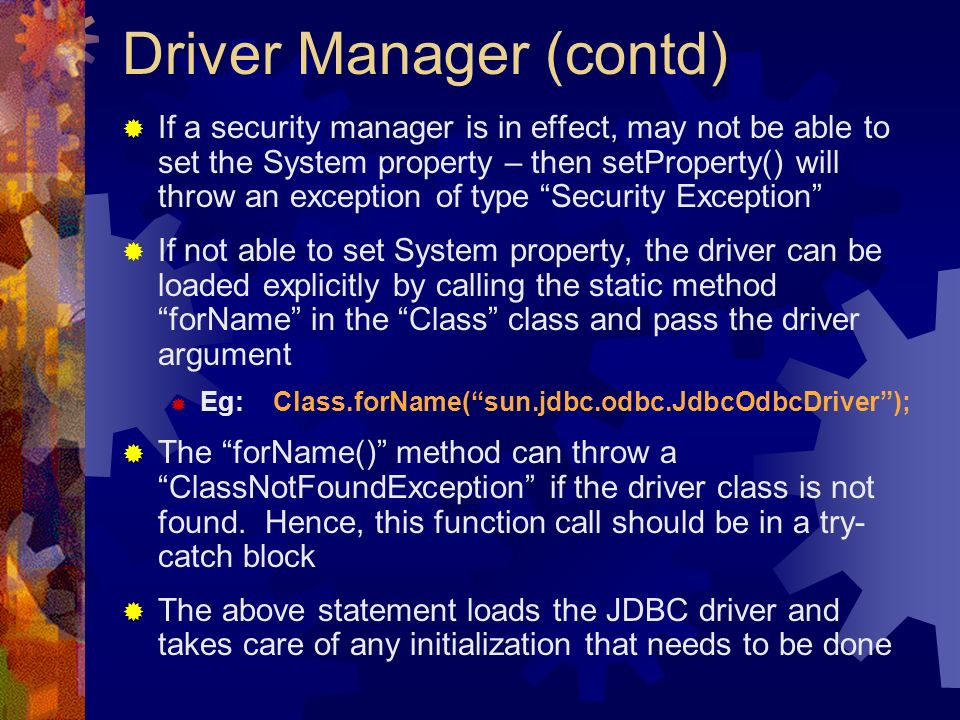 Driver Manager (contd)  If a security manager is in effect, may not be able to set the System property – then setProperty() will throw an exception of type Security Exception  If not able to set System property, the driver can be loaded explicitly by calling the static method forName in the Class class and pass the driver argument  Eg: Class.forName( sun.jdbc.odbc.JdbcOdbcDriver );  The forName() method can throw a ClassNotFoundException if the driver class is not found.
