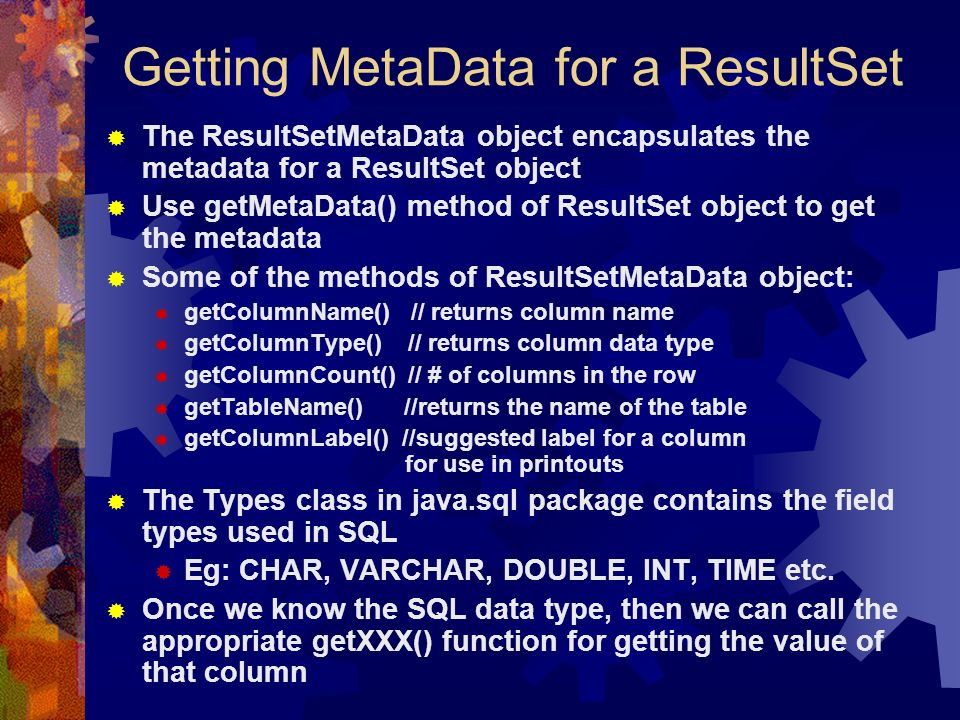 Getting MetaData for a ResultSet  The ResultSetMetaData object encapsulates the metadata for a ResultSet object  Use getMetaData() method of ResultSet object to get the metadata  Some of the methods of ResultSetMetaData object:  getColumnName() // returns column name  getColumnType() // returns column data type  getColumnCount() // # of columns in the row  getTableName() //returns the name of the table  getColumnLabel() //suggested label for a column for use in printouts  The Types class in java.sql package contains the field types used in SQL  Eg: CHAR, VARCHAR, DOUBLE, INT, TIME etc.