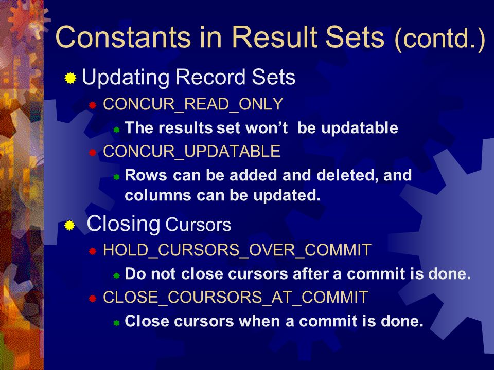 Constants in Result Sets (contd.)  Updating Record Sets  CONCUR_READ_ONLY  The results set won't be updatable  CONCUR_UPDATABLE  Rows can be added and deleted, and columns can be updated.