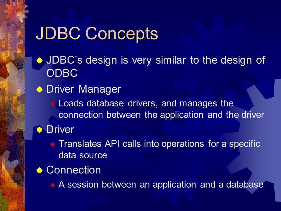 JDBC Concepts  JDBC's design is very similar to the design of ODBC  Driver Manager  Loads database drivers, and manages the connection between the application and the driver  Driver  Translates API calls into operations for a specific data source  Connection  A session between an application and a database