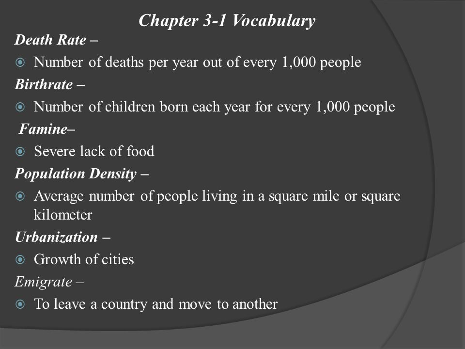Chapter 3-1 Vocabulary Death Rate –  Number of deaths per year out of every 1,000 people Birthrate –  Number of children born each year for every 1,000 people Famine–  Severe lack of food Population Density –  Average number of people living in a square mile or square kilometer Urbanization –  Growth of cities Emigrate –  To leave a country and move to another