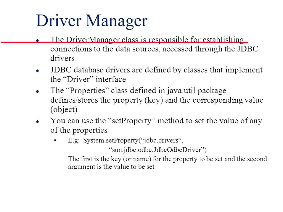 Driver Manager l The DriverManager class is responsible for establishing connections to the data sources, accessed through the JDBC drivers l JDBC database drivers are defined by classes that implement the Driver interface l The Properties class defined in java.util package defines/stores the property (key) and the corresponding value (object) l You can use the setProperty method to set the value of any of the properties E.g: System.setProperty( jdbc.drivers , sun.jdbc.odbc.JdbcOdbcDriver ) The first is the key (or name) for the property to be set and the second argument is the value to be set