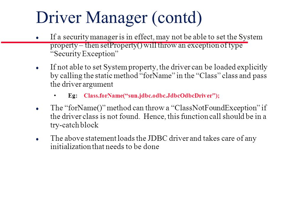 Driver Manager (contd) l If a security manager is in effect, may not be able to set the System property – then setProperty() will throw an exception of type Security Exception l If not able to set System property, the driver can be loaded explicitly by calling the static method forName in the Class class and pass the driver argument Eg: Class.forName( sun.jdbc.odbc.JdbcOdbcDriver ); l The forName() method can throw a ClassNotFoundException if the driver class is not found.