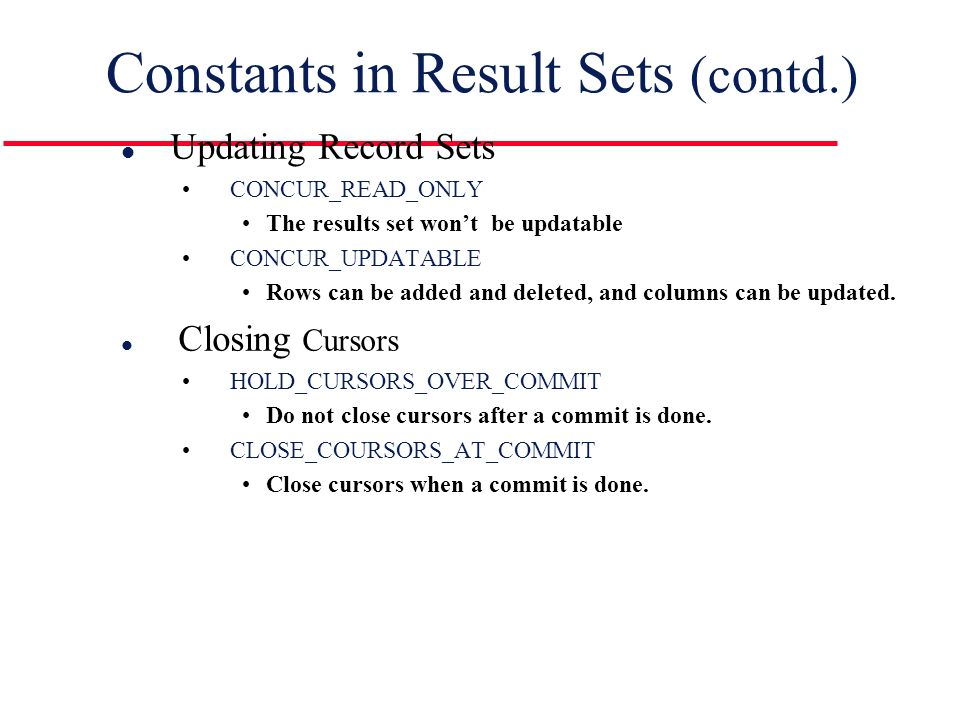 Constants in Result Sets (contd.) l Updating Record Sets CONCUR_READ_ONLY The results set won't be updatable CONCUR_UPDATABLE Rows can be added and deleted, and columns can be updated.