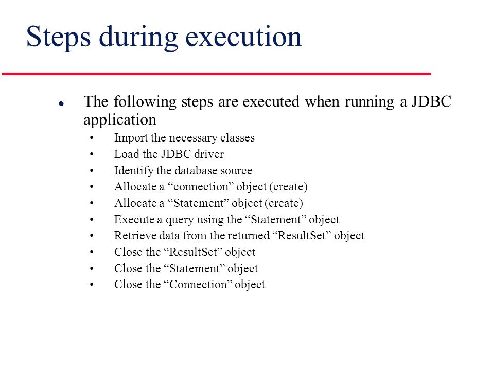 Steps during execution l The following steps are executed when running a JDBC application Import the necessary classes Load the JDBC driver Identify the database source Allocate a connection object (create) Allocate a Statement object (create) Execute a query using the Statement object Retrieve data from the returned ResultSet object Close the ResultSet object Close the Statement object Close the Connection object