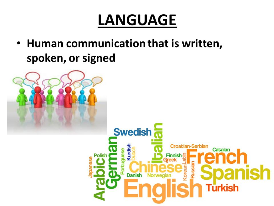 LANGUAGE Human communication that is written, spoken, or signed