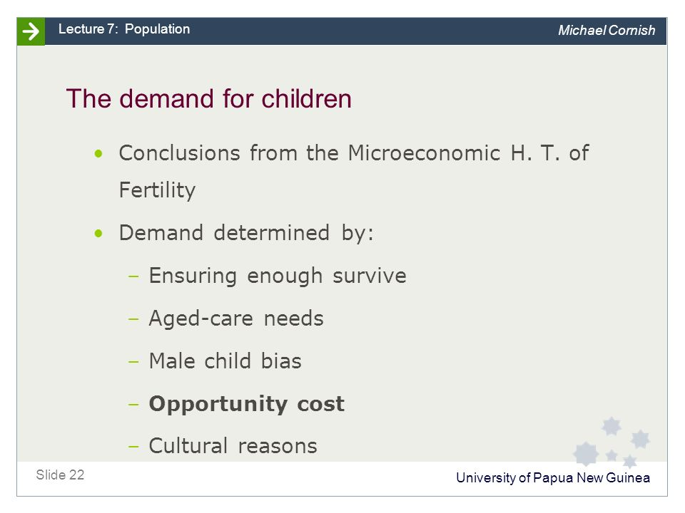 University of Papua New Guinea Slide 22 Lecture 7: Population Michael Cornish The demand for children Conclusions from the Microeconomic H.