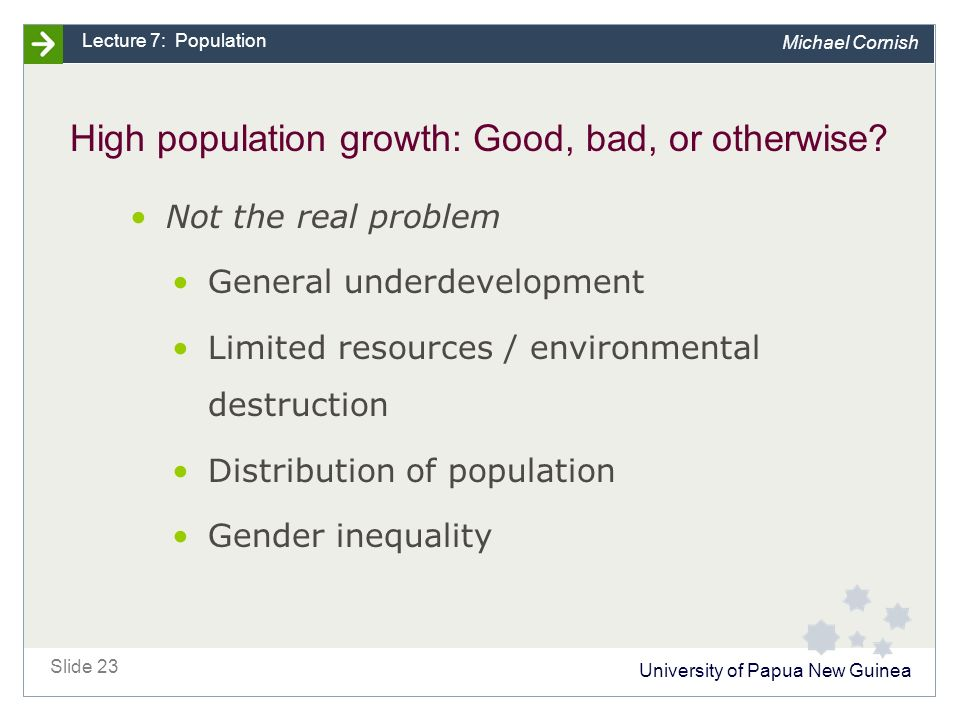 University of Papua New Guinea Slide 23 Lecture 7: Population Michael Cornish High population growth: Good, bad, or otherwise.