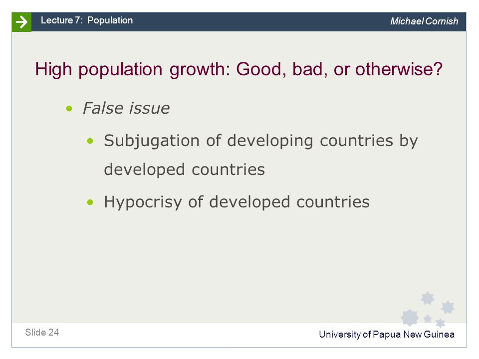 University of Papua New Guinea Slide 24 Lecture 7: Population Michael Cornish High population growth: Good, bad, or otherwise.