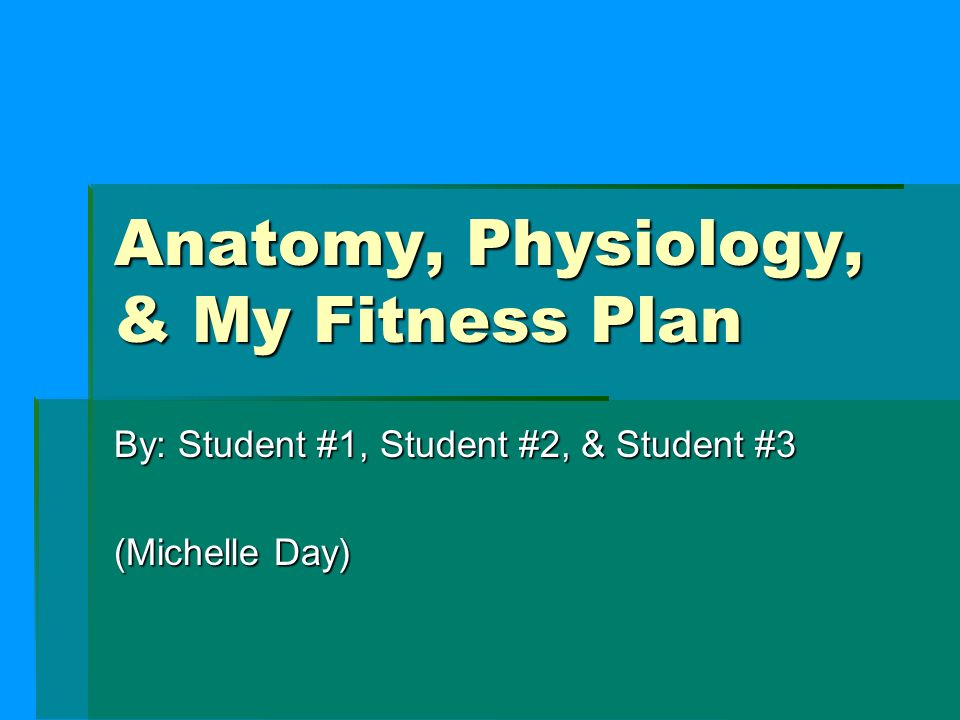 Anatomy, Physiology, & My Fitness Plan By: Student #1, Student #2 ...