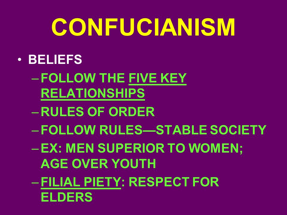 CONFUCIANISM BELIEFS –FOLLOW THE FIVE KEY RELATIONSHIPS –RULES OF ORDER –FOLLOW RULES—STABLE SOCIETY –EX: MEN SUPERIOR TO WOMEN; AGE OVER YOUTH –FILIAL PIETY: RESPECT FOR ELDERS