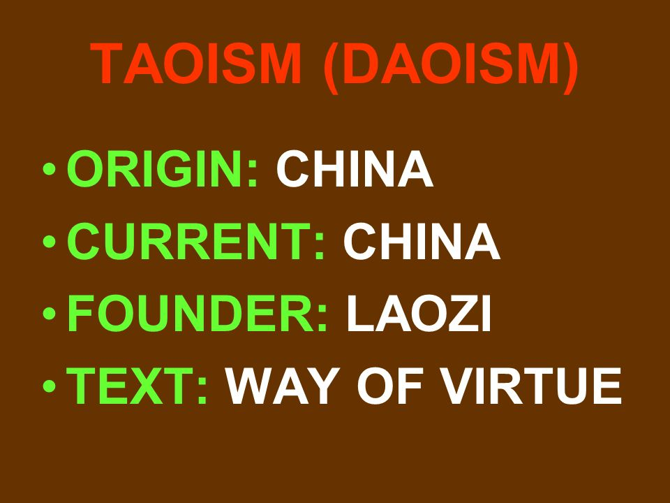 TAOISM (DAOISM) ORIGIN: CHINA CURRENT: CHINA FOUNDER: LAOZI TEXT: WAY OF VIRTUE
