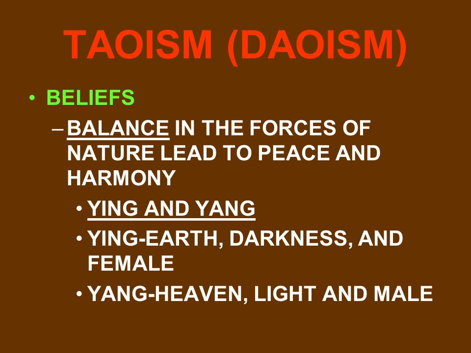 TAOISM (DAOISM) BELIEFS –BALANCE IN THE FORCES OF NATURE LEAD TO PEACE AND HARMONY YING AND YANG YING-EARTH, DARKNESS, AND FEMALE YANG-HEAVEN, LIGHT AND MALE