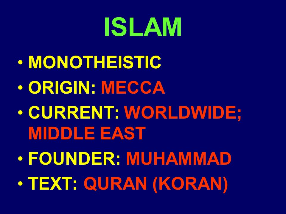 ISLAM MONOTHEISTIC ORIGIN: MECCA CURRENT: WORLDWIDE; MIDDLE EAST FOUNDER: MUHAMMAD TEXT: QURAN (KORAN)