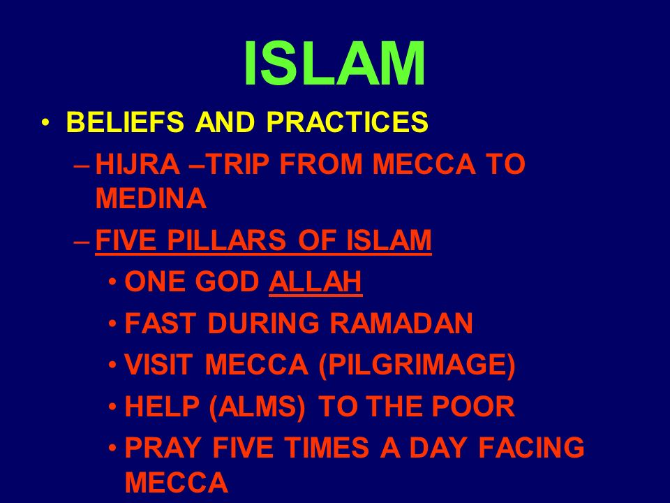 ISLAM BELIEFS AND PRACTICES –HIJRA –TRIP FROM MECCA TO MEDINA –FIVE PILLARS OF ISLAM ONE GOD ALLAH FAST DURING RAMADAN VISIT MECCA (PILGRIMAGE) HELP (ALMS) TO THE POOR PRAY FIVE TIMES A DAY FACING MECCA