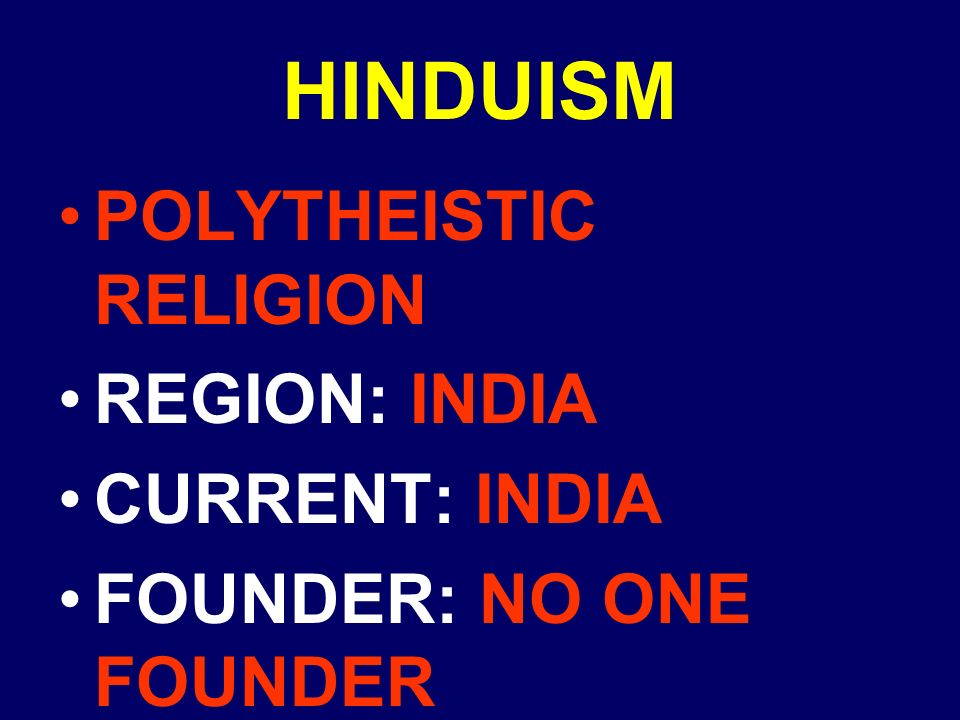 HINDUISM POLYTHEISTIC RELIGION REGION: INDIA CURRENT: INDIA FOUNDER: NO ONE FOUNDER