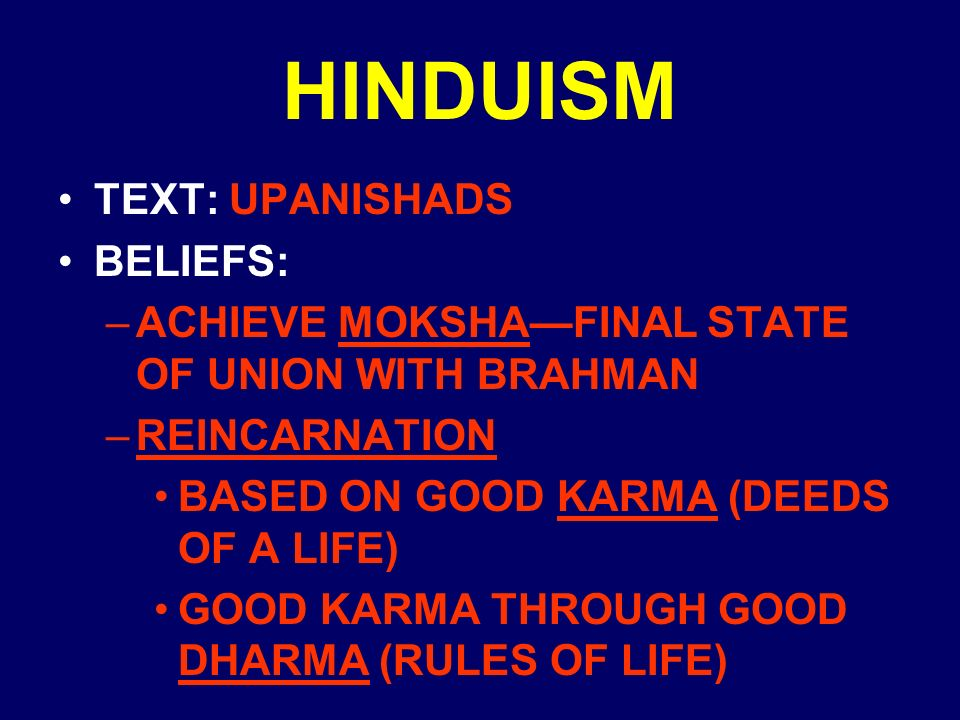 HINDUISM TEXT: UPANISHADS BELIEFS: –ACHIEVE MOKSHA—FINAL STATE OF UNION WITH BRAHMAN –REINCARNATION BASED ON GOOD KARMA (DEEDS OF A LIFE) GOOD KARMA THROUGH GOOD DHARMA (RULES OF LIFE)