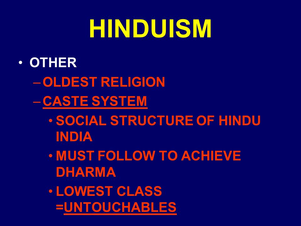 HINDUISM OTHER –OLDEST RELIGION –CASTE SYSTEM SOCIAL STRUCTURE OF HINDU INDIA MUST FOLLOW TO ACHIEVE DHARMA LOWEST CLASS =UNTOUCHABLES
