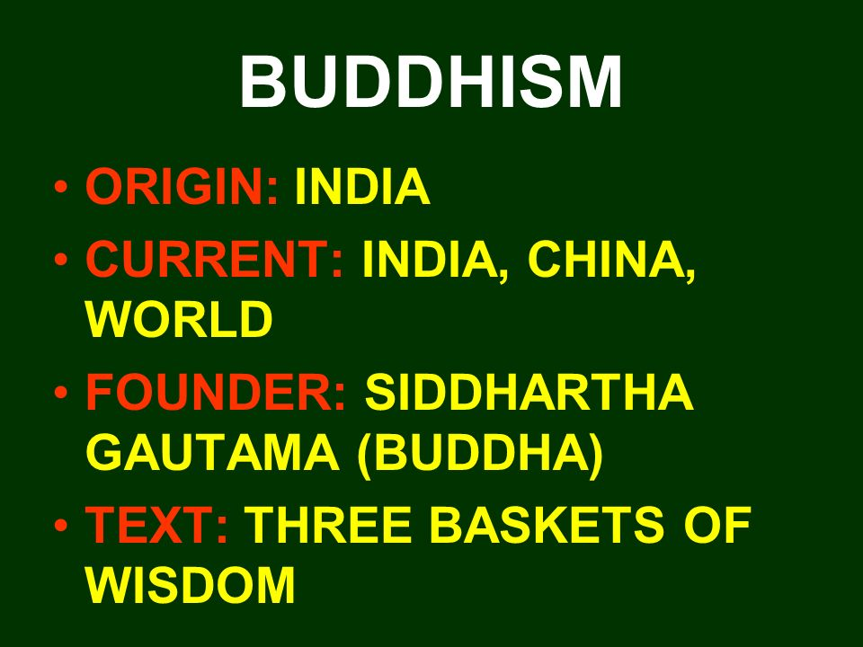 BUDDHISM ORIGIN: INDIA CURRENT: INDIA, CHINA, WORLD FOUNDER: SIDDHARTHA GAUTAMA (BUDDHA) TEXT: THREE BASKETS OF WISDOM