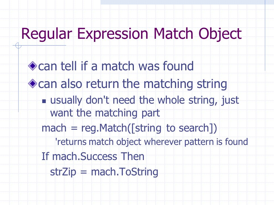 Regular Expression Match Object can tell if a match was found can also return the matching string usually don t need the whole string, just want the matching part mach = reg.Match([string to search]) returns match object wherever pattern is found If mach.Success Then strZip = mach.ToString