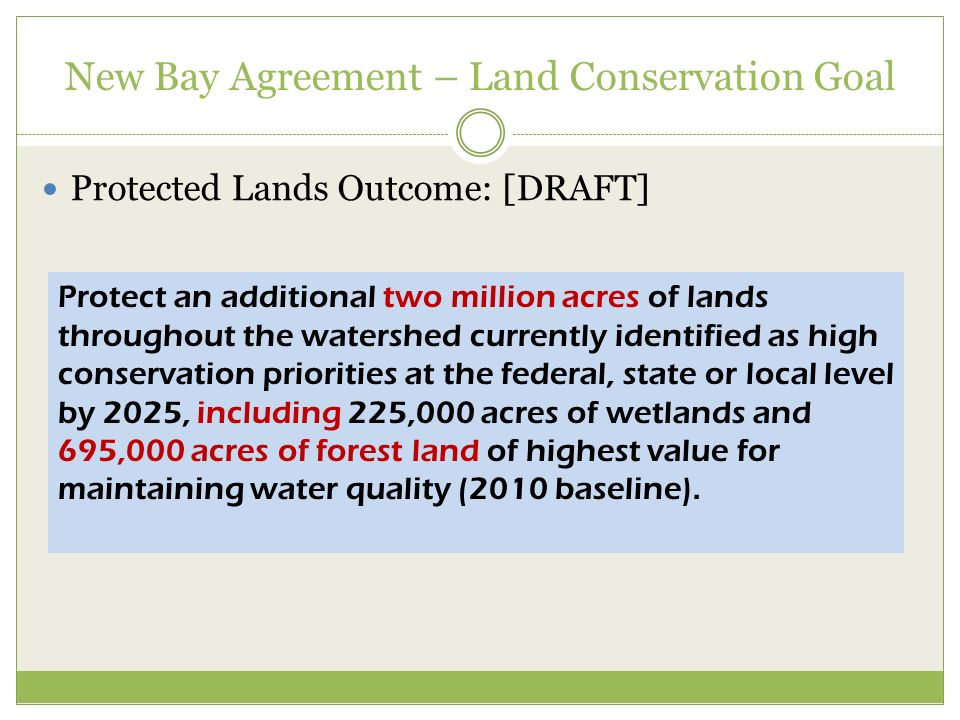 New Bay Agreement – Land Conservation Goal Protected Lands Outcome: [DRAFT] Protect an additional two million acres of lands throughout the watershed currently identified as high conservation priorities at the federal, state or local level by 2025, including 225,000 acres of wetlands and 695,000 acres of forest land of highest value for maintaining water quality (2010 baseline).