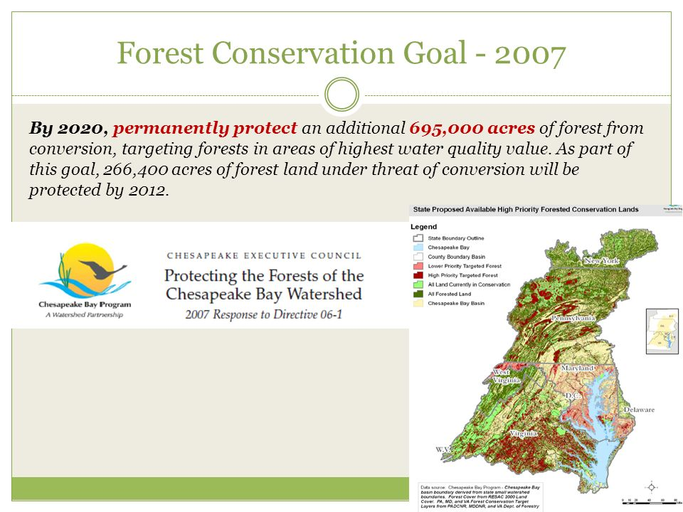 Forest Conservation Goal By 2020, permanently protect an additional 695,000 acres of forest from conversion, targeting forests in areas of highest water quality value.