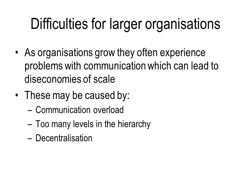 Difficulties for larger organisations As organisations grow they often experience problems with communication which can lead to diseconomies of scale These may be caused by: –Communication overload –Too many levels in the hierarchy –Decentralisation
