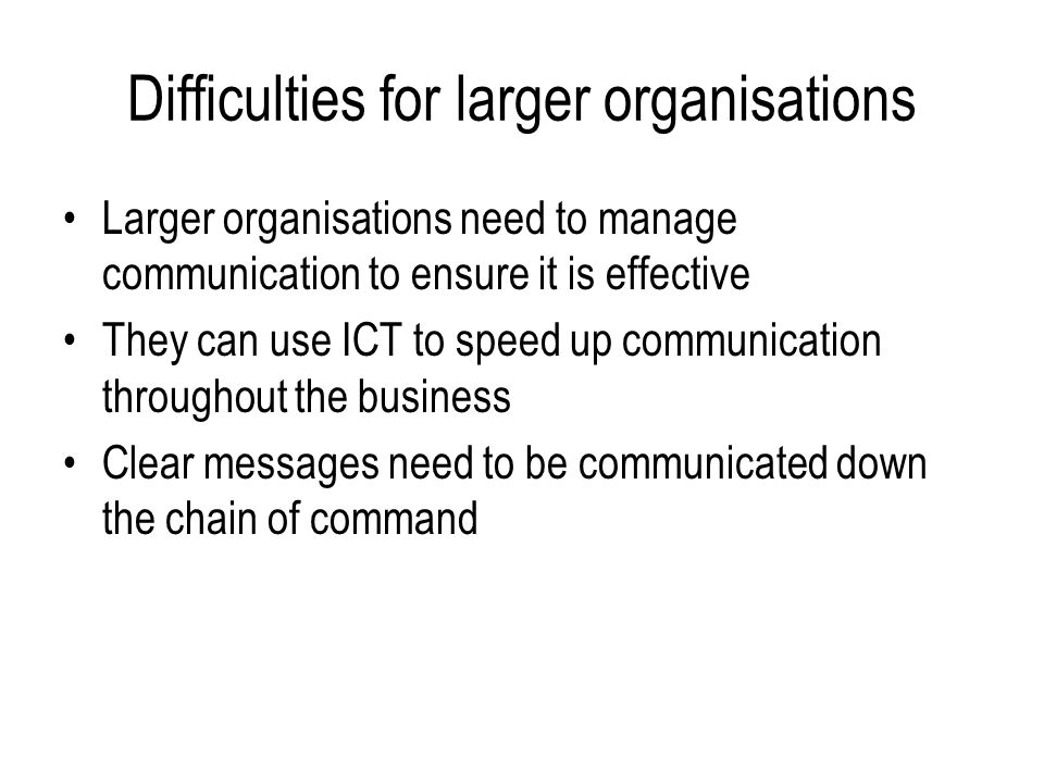 Difficulties for larger organisations Larger organisations need to manage communication to ensure it is effective They can use ICT to speed up communication throughout the business Clear messages need to be communicated down the chain of command