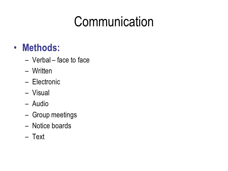 Communication Methods: –Verbal – face to face –Written –Electronic –Visual –Audio –Group meetings –Notice boards –Text