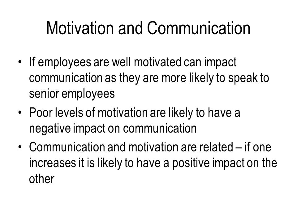 Motivation and Communication If employees are well motivated can impact communication as they are more likely to speak to senior employees Poor levels of motivation are likely to have a negative impact on communication Communication and motivation are related – if one increases it is likely to have a positive impact on the other