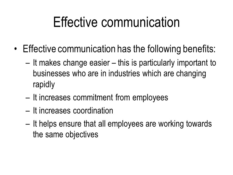 Effective communication Effective communication has the following benefits: –It makes change easier – this is particularly important to businesses who are in industries which are changing rapidly –It increases commitment from employees –It increases coordination –It helps ensure that all employees are working towards the same objectives
