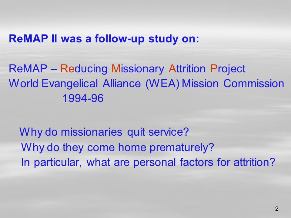 2 ReMAP II was a follow-up study on: ReMAP – Reducing Missionary Attrition Project World Evangelical Alliance (WEA) Mission Commission Why do missionaries quit service.