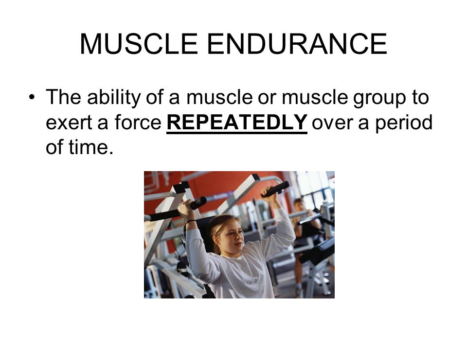 MUSCLE ENDURANCE The ability of a muscle or muscle group to exert a force REPEATEDLY over a period of time.