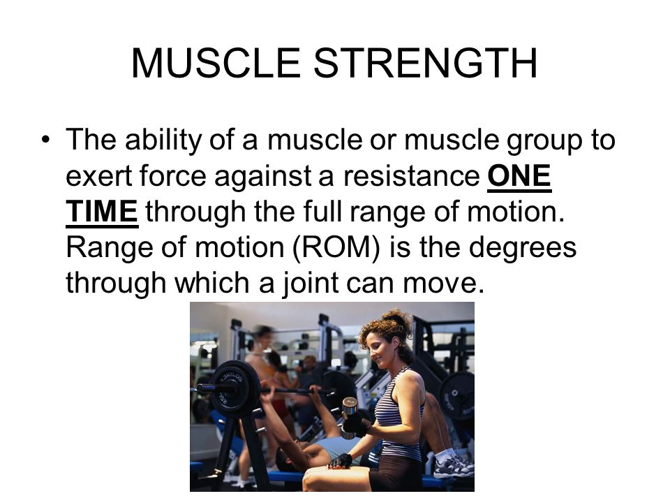 MUSCLE STRENGTH The ability of a muscle or muscle group to exert force against a resistance ONE TIME through the full range of motion.