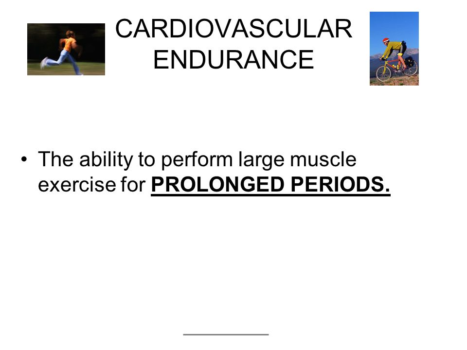 CARDIOVASCULAR ENDURANCE The ability to perform large muscle exercise for PROLONGED PERIODS.