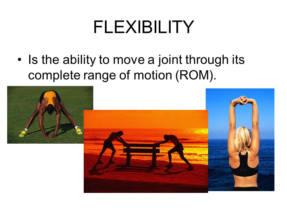 Is the ability to move a joint through its complete range of motion (ROM). FLEXIBILITY