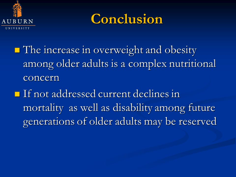 Conclusion The increase in overweight and obesity among older adults is a complex nutritional concern The increase in overweight and obesity among older adults is a complex nutritional concern If not addressed current declines in mortality as well as disability among future generations of older adults may be reserved If not addressed current declines in mortality as well as disability among future generations of older adults may be reserved